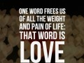 One word frees us of all the weight and pain of life. That word is love.