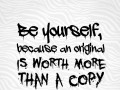 Be yourself, because an original is worth more than a copy.