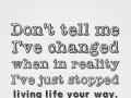 Don't tell me I've changed when in reality I've just stopped living life your way.