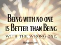 Being with no one is better than being with the wrong one.
