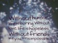 Without humor, life is boring. Without love, life is hopeless. Without friends like you, life is impossible!