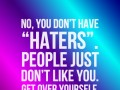 No, you don't have 'haters'. People just don't like you. Get over yourself.