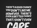There's a good chance you don't like me. However, there's even a better chance that I don't even care.