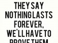 They say nothing lasts forever, we'll have to prove them wrong