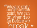 We are only strong to a certain point. We can only bend so far before we break.