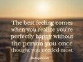 The best feeling comes when you realize you're perfectly happy without the person you once thought you needed most.