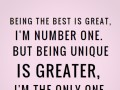 Being the best is great, I'm number one. But being unique is greater, I'm the only one.