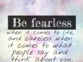 Be fearless when it comes to life, and careless when it comes to what people say and think about you.