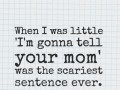 When I was little I'm gonna tell your mom' was the scariest sentence ever.