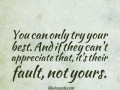 You can only try your best. And if they can't appreciate that, it's their fault, not yours.