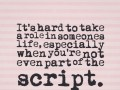 It's hard to take a role in someones life, especially when you're not even part of the script.