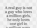 A real guy is not a guy who loves a million girls, he only loves one girl in a million ways.