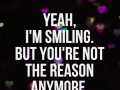 Yeah, I'm smiling. But you're not the reason anymore.