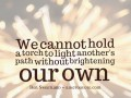 We cannot hold a torch to light another's path without brightening our own.