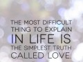 The most difficult thing to explain in life is the simplest truth called love.