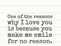 One of the reasons why I love you is because you make me smile for no reason.