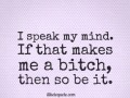I speak my mind. If that makes me a bitch, then so be it.