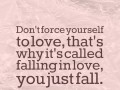 Don't force yourself to love, that's why it's called falling in love, you just fall.