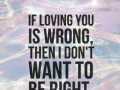 If loving you is wrong, then I don't want to be right.