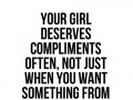 Your girl deserves compliments often, not just when you want something from her.