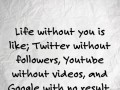 Life without you is like; Twitter without followers, Youtube without videos, and Google with no result.