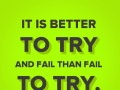 It is better to try and fail than fail to try.