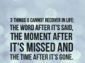 3 things u cannot recover in life: the word after it's said, the moment after it's missed and the time after it's gone.