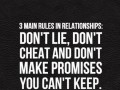 3 main rules in relationships: Don't lie, don't cheat and don't make promises you can't keep.