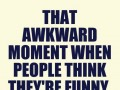 That awkward moment when people think they're funny, but they are just annoying.
