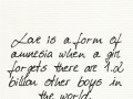 Love is a form of amnesia when a girl forgets there are 1.2 billion other boys in the world.