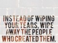 Instead of wiping your tears, wipe away the people who created them.
