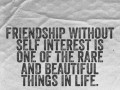 Friendship without self interest is one of the rare and beautiful things in life.