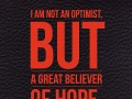 I am not an optimist, but a great believer of hope.
