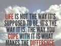 Life is not the way it's supposed to be, it's the way it is. The way you cope with it is what makes the difference.