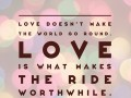 Love doesn't make the world go round. Love is what makes the ride worthwhile.