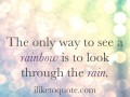 The only way to see a rainbow is to look through the rain.