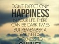 Don't expect only Happiness in your life. There can be dark times but remember A Star needs darkness to shine!