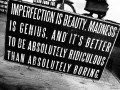 Imperfection is beauty, madness is genius, and it's better to be absolutely ridiculous than absolutely boring.