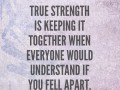 True strength is keeping it together when everyone would understand if you fell apart.
