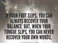 If your foot slips, you can always recover your balance. But, when your tongue slips, you can never recover your own words.