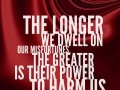 The longer we dwell on our misfortunes, the greater is their power to harm us.