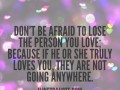 Don't be afraid to lose the person you love; because if he or she truly loves you, they are not going anywhere.