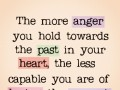 The more anger you hold towards the past in your heart, the less capable you are of loving the present.
