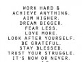 Work hard and achieve anything. Aim Higher. Dream bigger. Fear less. Love more. Look after yourself.