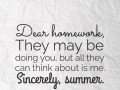 Dear homework, They may be doing you, but all they can think about is me. Sincerely, summer.