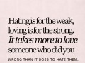 Hating is for the weak, loving is for the strong. It takes more to love someone who did you wrong than it does to hate them.