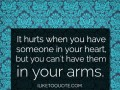 It hurts when you have someone in your heart, but you can't have them in your arms.