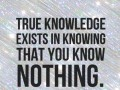 True knowledge exists in knowing that you know nothing.