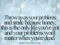 Throw away your problems and smile because honey, this is the only life you've got and your problems won't matter when you're dead.