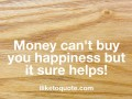 Money can't buy you happiness but it sure helps!